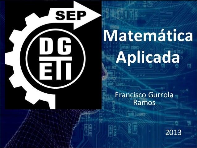 Matemática Aplicada Francisco Gurrola      Ramos               2013