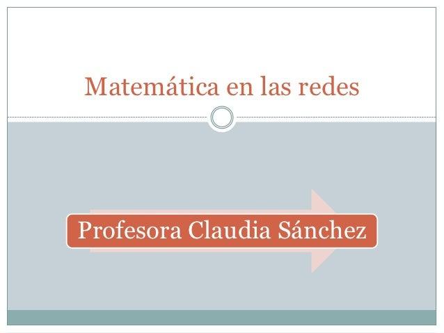 Matemática en las redesProfesora Claudia Sánchez