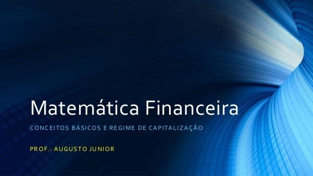 Matemática Financeira  CONCEITOS BÁSICOS E REGIME DE CAPITALIZAÇÃO  PROF. : AUGUSTO JUNIOR