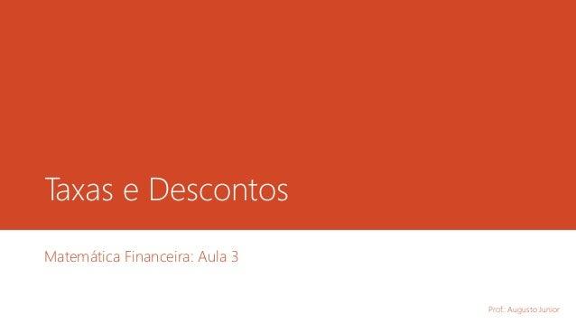 Taxas e Descontos Matemática Financeira: Aula 3 Prof.: Augusto Junior