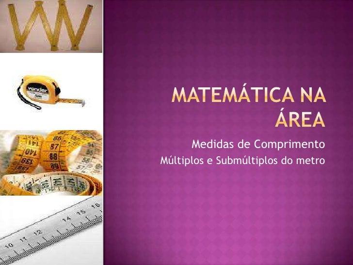 Matemática na Área<br />Medidas de Comprimento<br />Múltiplos e Submúltiplos do metro<br />