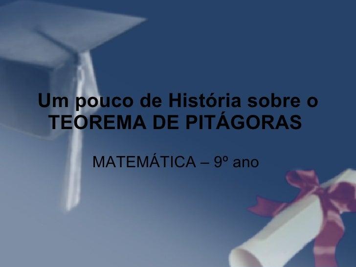 Um pouco de História sobre o TEOREMA DE PITÁGORAS   MATEMÁTICA – 9º ano