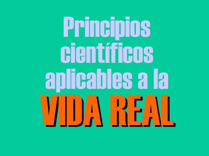Principios científicos aplicables a la VIDA REAL