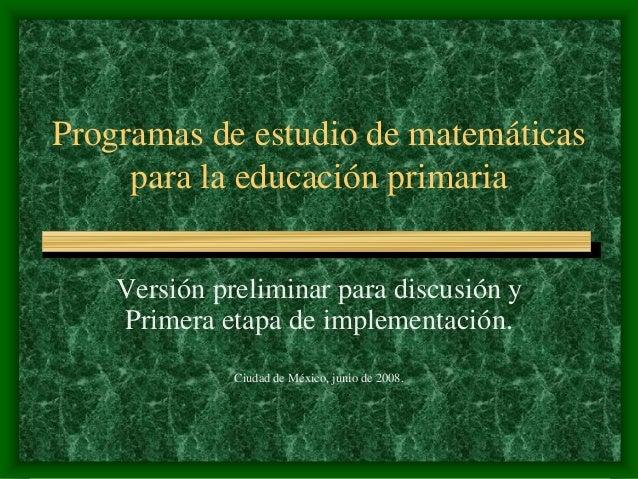Programas de estudio de matemáticas para la educación primaria Versión preliminar para discusión y Primera etapa de implem...