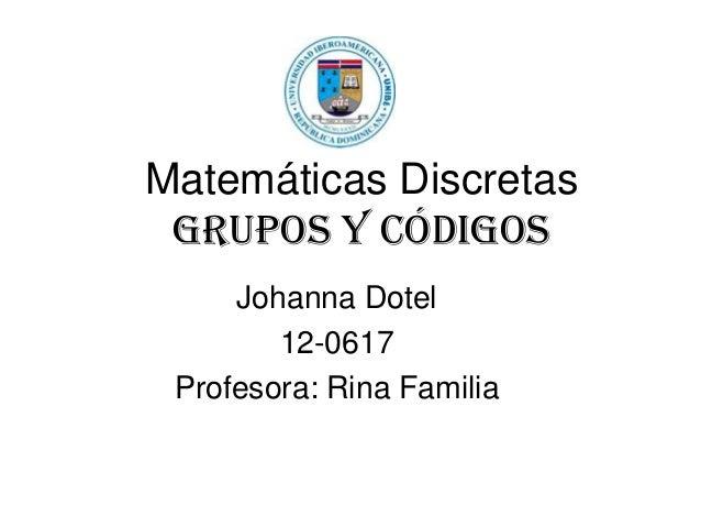 Matemáticas Discretas Grupos Y Códigos Johanna Dotel 12-0617 Profesora: Rina Familia