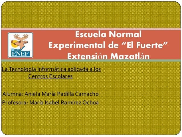 LaTecnología Informática aplicada a los Centros Escolares Alumna: Aniela María Padilla Camacho Profesora: María Isabel Ram...