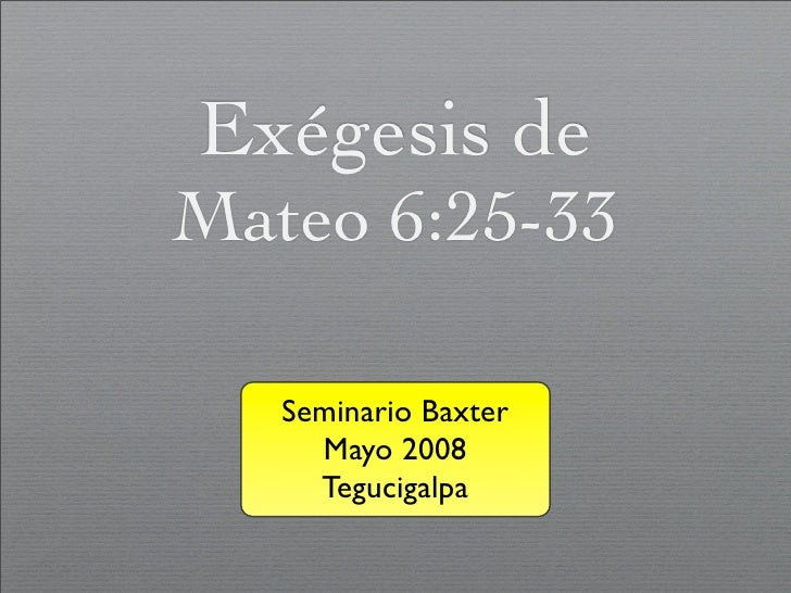 Exégesis de Mateo 6:25-33     Seminario Baxter      Mayo 2008      Tegucigalpa