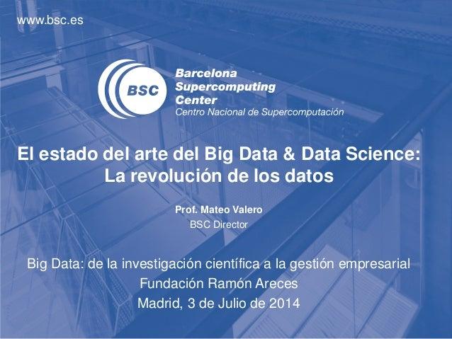 www.bsc.es El estado del arte del Big Data & Data Science: La revolución de los datos Prof. Mateo Valero BSC Director Big ...