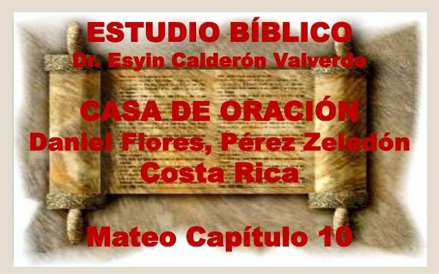 ESTUDIO BÍBLICO  Dr. Esyin Calderón Valverde  CASA DE ORACIÓN  Daniel Flores, Pérez Zeledón  Costa Rica  Mateo Capítulo 10