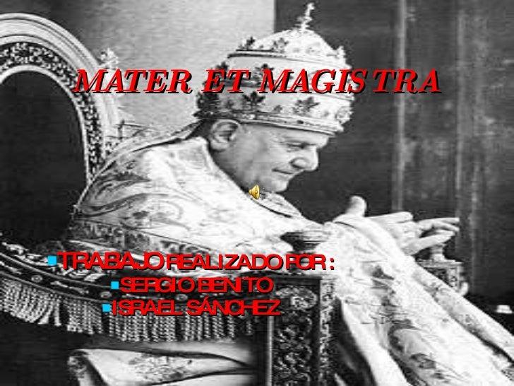 MATER ET MAGISTRA <ul><li>TRABAJO  REALIZADO POR : </li></ul><ul><li>SERGIO BENITO </li></ul><ul><li>ISRAEL SÁNCHEZ </li><...