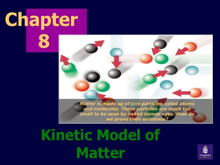 Chapter  8 Kinetic Model of Matter Matter is made up of tiny particles called atoms and molecules. These particles are muc...