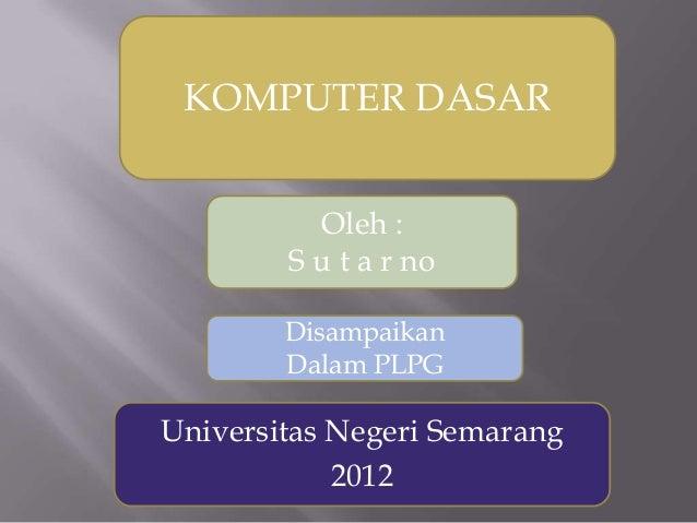 KOMPUTER DASAR Oleh : S u t a r no Disampaikan Dalam PLPG  Universitas Negeri Semarang 2012