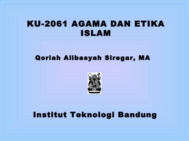 KU-2061 AGAMA DAN ETIKA ISLAM Qoriah Alibasyah Siregar, MA Institut Teknologi Bandung
