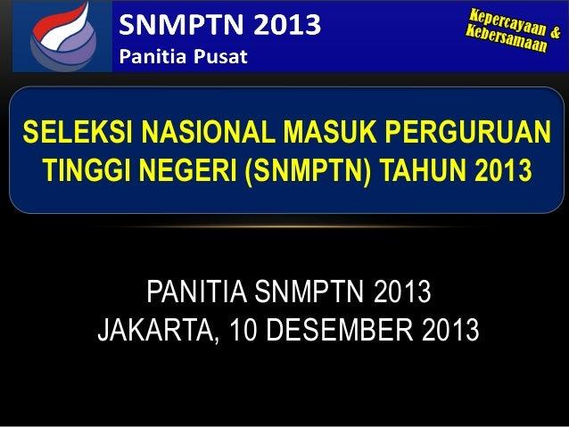 SELEKSI NASIONAL MASUK PERGURUAN TINGGI NEGERI (SNMPTN) TAHUN 2013       PANITIA SNMPTN 2013    JAKARTA, 10 DESEMBER 2013