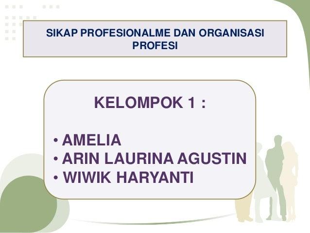 SIKAP PROFESIONALME DAN ORGANISASI              PROFESI       KELOMPOK 1 : • AMELIA • ARIN LAURINA AGUSTIN • WIWIK HARYANTI
