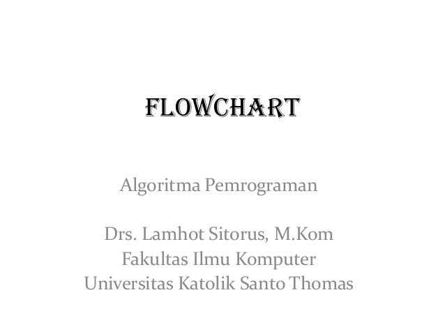 FLOWCHART Algoritma Pemrograman  Drs. Lamhot Sitorus, M.Kom Fakultas Ilmu Komputer Universitas Katolik Santo Thomas