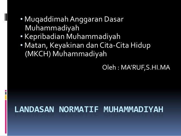 LANDASAN NORMATIF MUHAMMADIYAH • MuqaddimahAnggaran Dasar Muhammadiyah • Kepribadian Muhammadiyah • Matan, Keyakinan dan C...