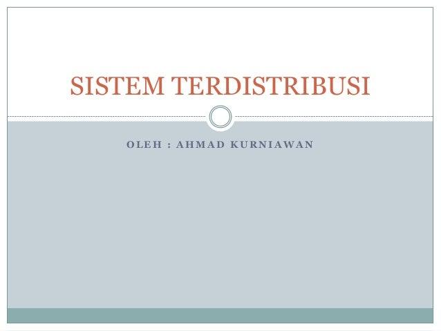SISTEM TERDISTRIBUSI   OLEH : AHMAD KURNIAWAN