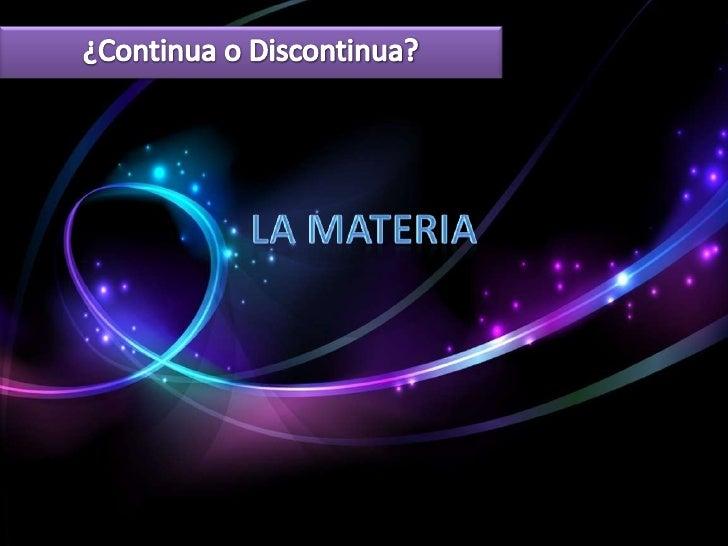 La Continuidad de la Materia              •Antes se creía que la materia era indivisible, la mínima expresión             ...