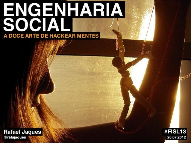 ENGENHARIA SOCIALA DOCE ARTE DE HACKEAR MENTES Rafael Jaques @rafajaques #FISL13 28.07.2012