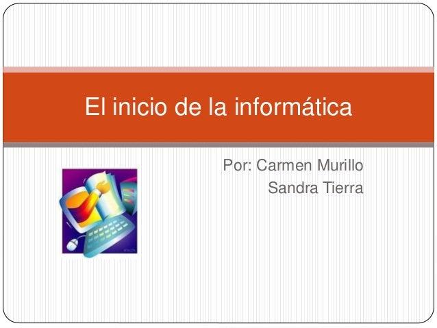 Por: Carmen Murillo Sandra Tierra El inicio de la informática