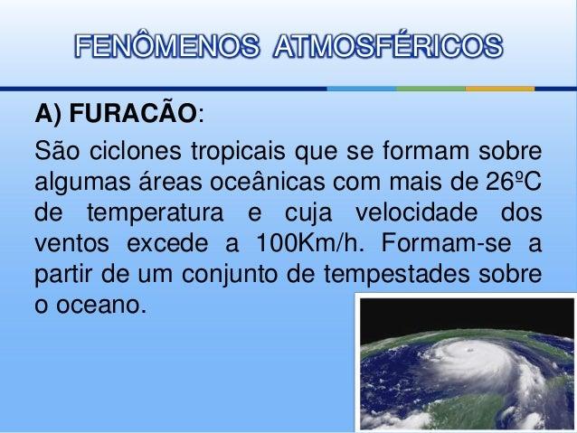 FENÔMENOS ATMOSFÉRICOS  A) FURACÃO:  São ciclones tropicais que se formam sobre  algumas áreas oceânicas com mais de 26ºC ...
