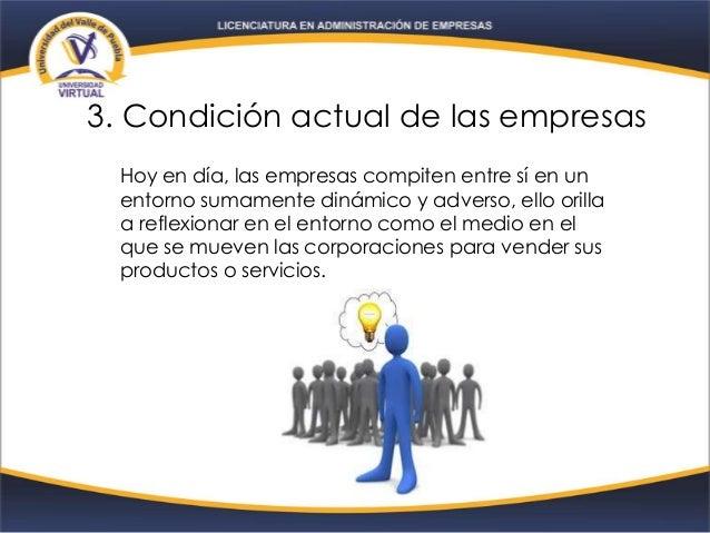 3. Condición actual de las empresas Hoy en día, las empresas compiten entre sí en un entorno sumamente dinámico y adverso,...