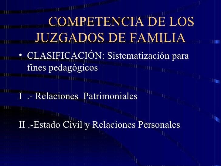 COMPETENCIA DE LOS JUZGADOS DE FAMILIA <ul><li>CLASIFICACIÓN: Sistematización para fines pedagógicos </li></ul><ul><li>I  ...