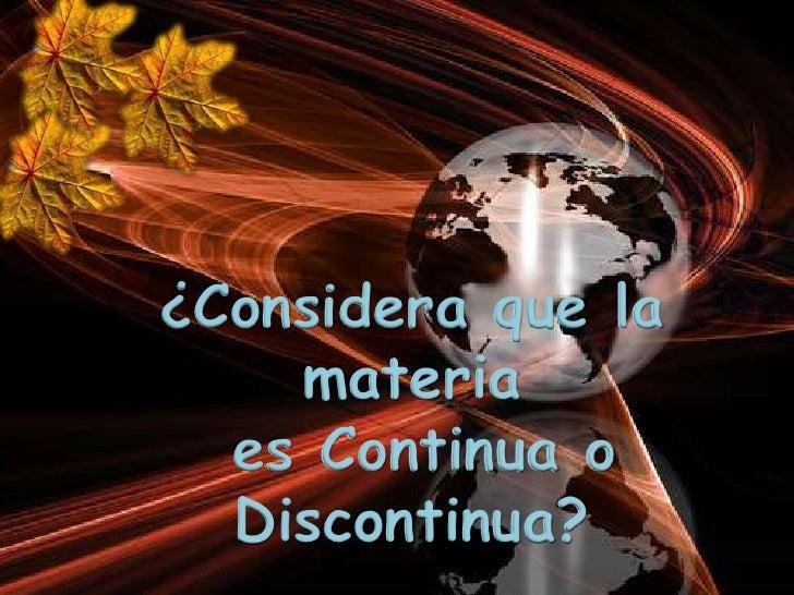 ¿Considera que la    materia  es Continua o  Discontinua?