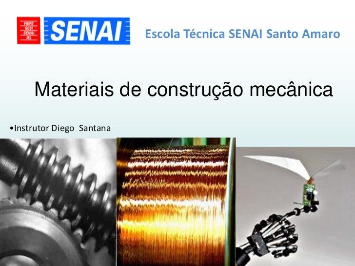Escola Técnica SENAI Santo Amaro     Materiais de construção mecânica•Instrutor Diego Santana