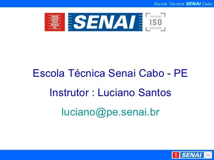 Escola Técnica Senai Cabo - PE Instrutor : Luciano Santos [email_address]