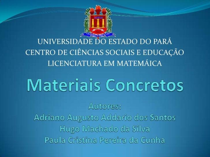 UNIVERSIDADE DO ESTADO DO PARÁ<br />CENTRO DE CIÊNCIAS SOCIAIS E EDUCAÇÃO<br />LICENCIATURA EM MATEMÁICA<br />Materiais Co...