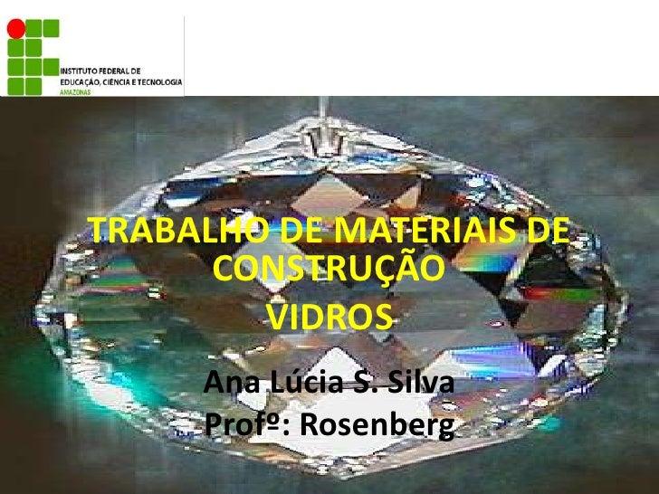 TRABALHO DE MATERIAIS DE CONSTRUÇÃO<br />VIDROS<br />Ana Lúcia S. Silva<br />Profº:Rosenberg<br />