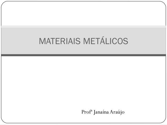 MATERIAIS METÁLICOS  Profª Janaína Araújo