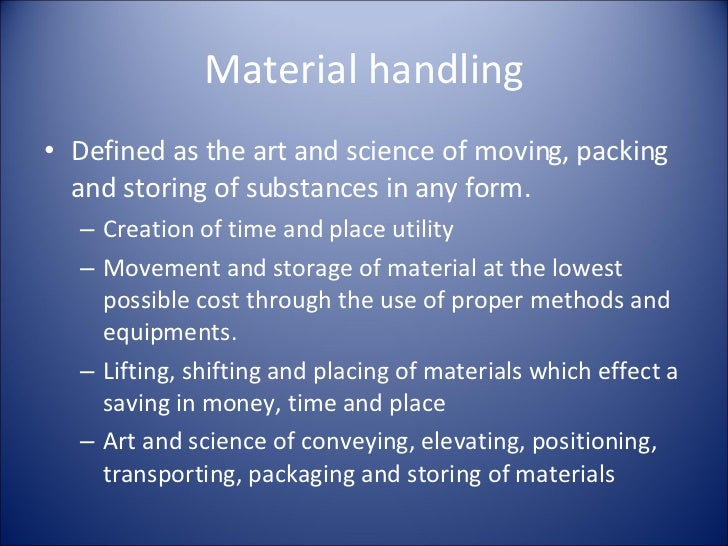 Material handling <ul><li>Defined as the art and science of moving, packing and storing of substances in any form. </li></...