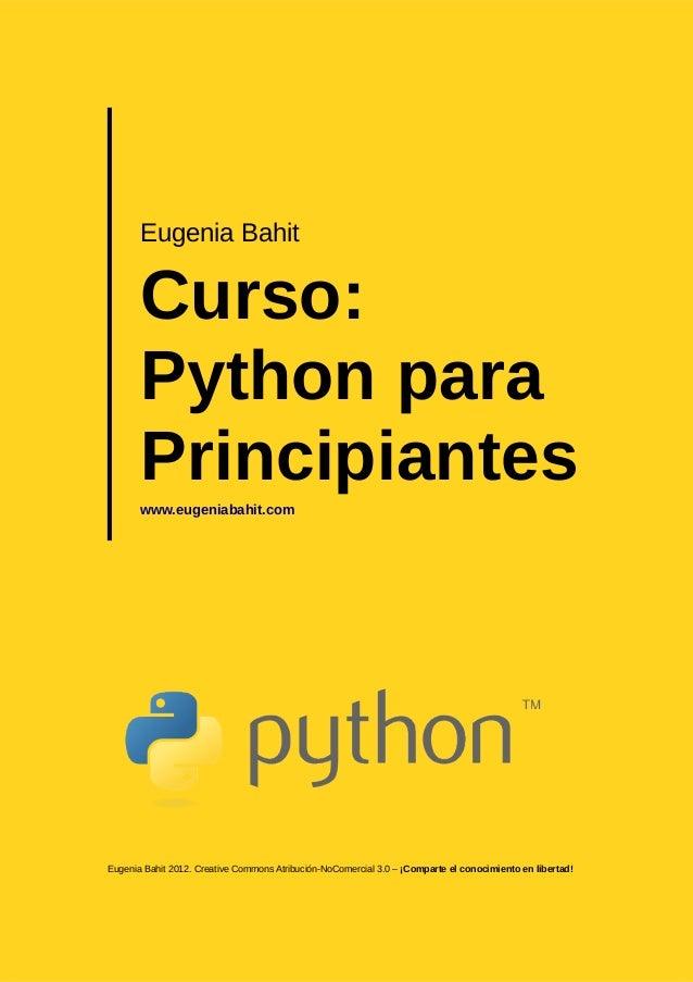 Eugenia BahitCurso:Python paraPrincipianteswww.eugeniabahit.comEugenia Bahit 2012. Creative Commons Atribución-NoComercial...
