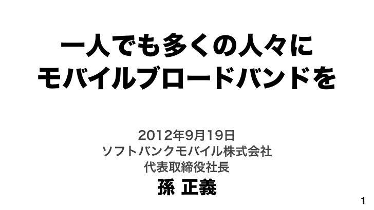 一人でも多くの人々にモバイルブロードバンドを     2012年9月19日  ソフトバンクモバイル株式会社      代表取締役社長      孫 正義                   1