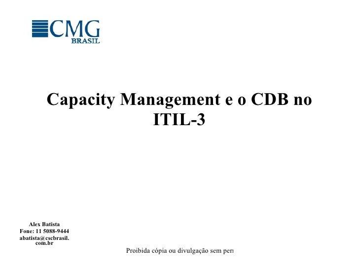 Capacity Management e o CDB no ITIL-3 Alex Batista Fone: 11 5088-9444 [email_address]