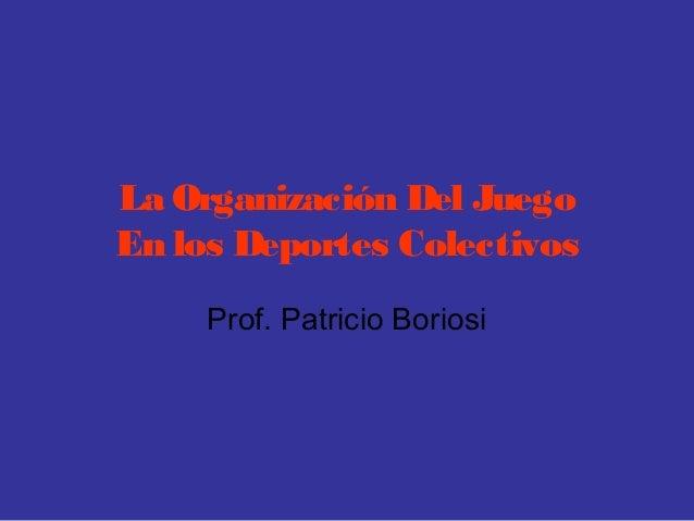 La Organización Del JuegoEn los Deportes ColectivosProf. Patricio Boriosi
