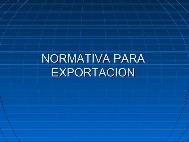 NORMATIVA PARANORMATIVA PARA EXPORTACIONEXPORTACION