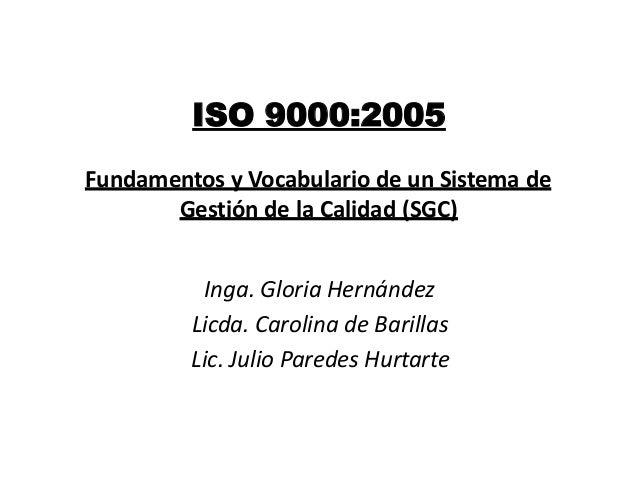 ISO 9000:2005Fundamentos y Vocabulario de un Sistema de       Gestión de la Calidad (SGC)          Inga. Gloria Hernández ...