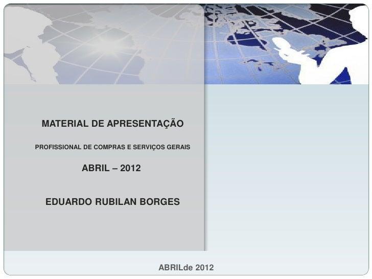 MATERIAL DE APRESENTAÇÃOPROFISSIONAL DE COMPRAS E SERVIÇOS GERAIS            ABRIL – 2012  EDUARDO RUBILAN BORGES         ...