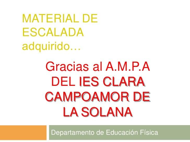 MATERIAL DEESCALADAadquirido…   Gracias al A.M.P.A    DEL IES CLARA   CAMPOAMOR DE     LA SOLANA    Departamento de Educac...