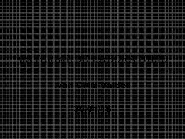 Material de laboratorio Iván Ortiz Valdés 30/01/15