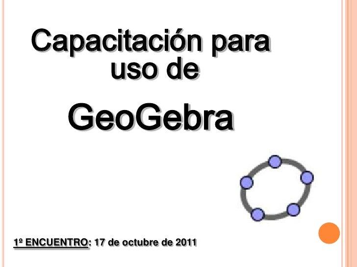 Capacitación para<br /> uso de <br />GeoGebra<br />1º ENCUENTRO: 17 de octubre de 2011<br />