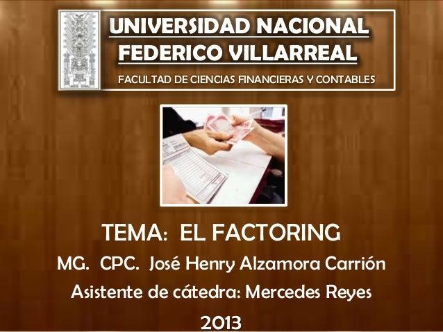 UNIVERSIDAD NACIONAL FEDERICO VILLARREAL FACULTAD DE CIENCIAS FINANCIERAS Y CONTABLES TEMA: EL FACTORING MG. CPC. José Hen...