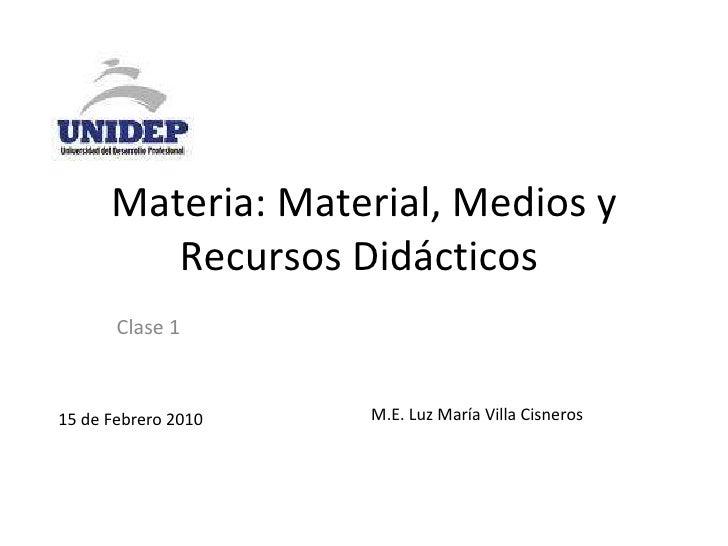 Materia: Material, Medios y Recursos Didácticos  Clase 1 15 de Febrero 2010 M.E. Luz María Villa Cisneros