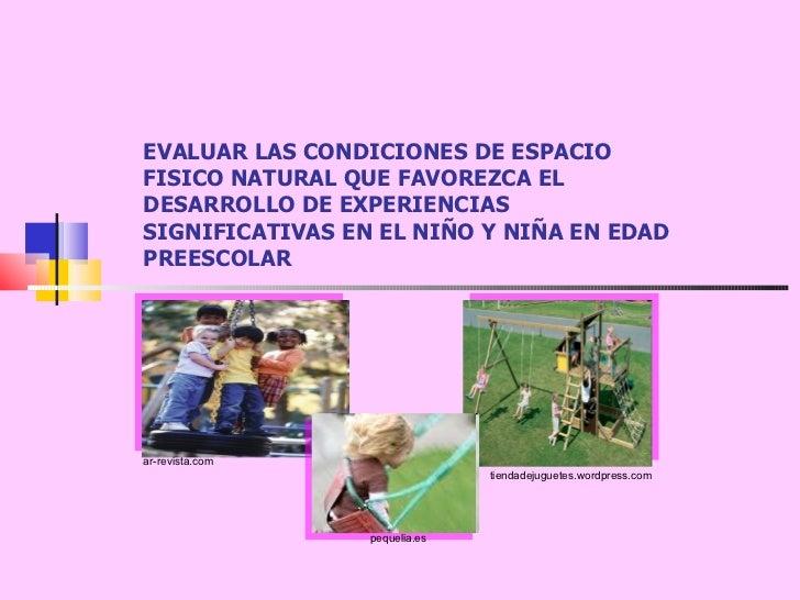 EVALUAR LAS CONDICIONES DE ESPACIO FISICO NATURAL QUE FAVOREZCA EL DESARROLLO DE EXPERIENCIAS SIGNIFICATIVAS EN EL NIÑO Y ...