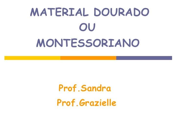MATERIAL DOURADO OU  MONTESSORIANO   Prof.Sandra  Prof.Grazielle
