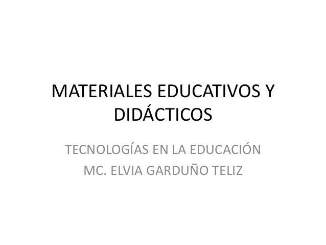 MATERIALES EDUCATIVOS Y DIDÁCTICOS TECNOLOGÍAS EN LA EDUCACIÓN MC. ELVIA GARDUÑO TELIZ